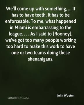 We'll come up with something, ... It has to have teeth. It has to be enforceable. To me, what happened in Miami is embarrassing to the league. . . . As I said to [Rooney], we've got too many people working too hard to make this work to have one or two teams doing these shenanigans.