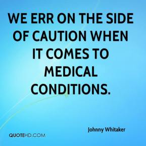 Johnny Whitaker  - We err on the side of caution when it comes to medical conditions.