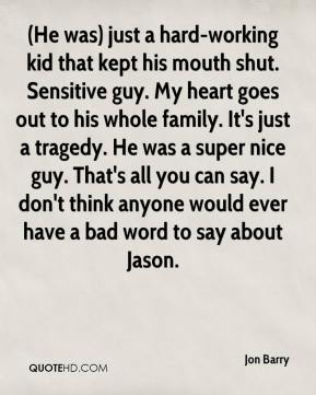 Jon Barry  - (He was) just a hard-working kid that kept his mouth shut. Sensitive guy. My heart goes out to his whole family. It's just a tragedy. He was a super nice guy. That's all you can say. I don't think anyone would ever have a bad word to say about Jason.