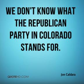 Jon Caldara  - We don't know what the Republican Party in Colorado stands for.