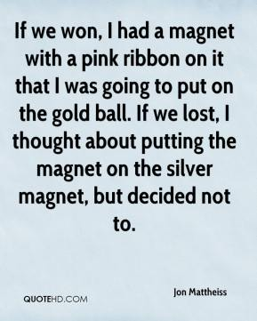 Jon Mattheiss  - If we won, I had a magnet with a pink ribbon on it that I was going to put on the gold ball. If we lost, I thought about putting the magnet on the silver magnet, but decided not to.