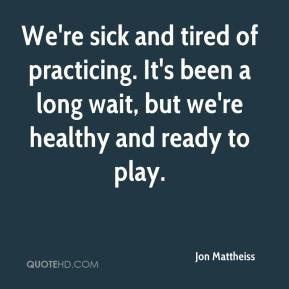 Jon Mattheiss  - We're sick and tired of practicing. It's been a long wait, but we're healthy and ready to play.