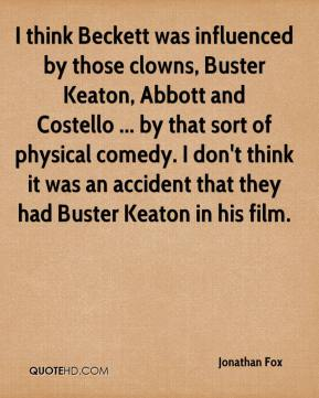 Jonathan Fox  - I think Beckett was influenced by those clowns, Buster Keaton, Abbott and Costello ... by that sort of physical comedy. I don't think it was an accident that they had Buster Keaton in his film.