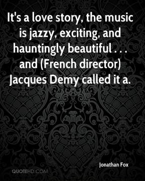 Jonathan Fox  - It's a love story, the music is jazzy, exciting, and hauntingly beautiful . . . and (French director) Jacques Demy called it a.