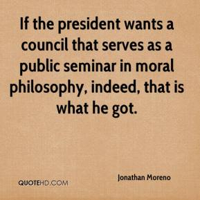 Jonathan Moreno  - If the president wants a council that serves as a public seminar in moral philosophy, indeed, that is what he got.