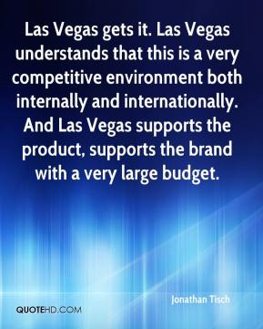 Jonathan Tisch  - Las Vegas gets it. Las Vegas understands that this is a very competitive environment both internally and internationally. And Las Vegas supports the product, supports the brand with a very large budget.