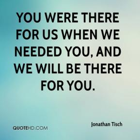 Jonathan Tisch  - You were there for us when we needed you, and we will be there for you.