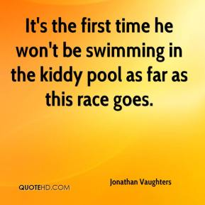 Jonathan Vaughters  - It's the first time he won't be swimming in the kiddy pool as far as this race goes.