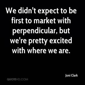 Joni Clark  - We didn't expect to be first to market with perpendicular, but we're pretty excited with where we are.