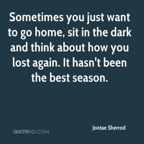Jontae Sherrod  - Sometimes you just want to go home, sit in the dark and think about how you lost again. It hasn't been the best season.