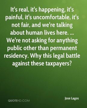 Jose Lagos  - It's real, it's happening, it's painful, it's uncomfortable, it's not fair, and we're talking about human lives here. ... We're not asking for anything public other than permanent residency. Why this legal battle against these taxpayers?