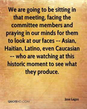 We are going to be sitting in that meeting, facing the committee members and praying in our minds for them to look at our faces -- Asian, Haitian, Latino, even Caucasian -- who are watching at this historic moment to see what they produce.