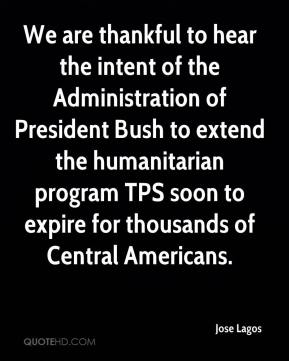 Jose Lagos  - We are thankful to hear the intent of the Administration of President Bush to extend the humanitarian program TPS soon to expire for thousands of Central Americans.