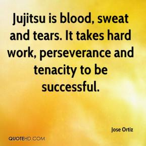 Jose Ortiz  - Jujitsu is blood, sweat and tears. It takes hard work, perseverance and tenacity to be successful.