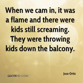 Jose Ortiz  - When we cam in, it was a flame and there were kids still screaming. They were throwing kids down the balcony.