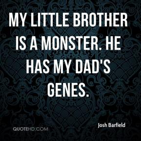 Josh Barfield  - My little brother is a monster. He has my dad's genes.