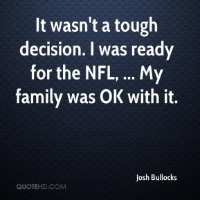 Josh Bullocks  - It wasn't a tough decision. I was ready for the NFL, ... My family was OK with it.