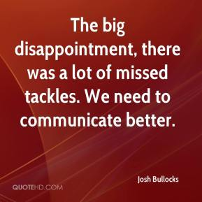Josh Bullocks  - The big disappointment, there was a lot of missed tackles. We need to communicate better.