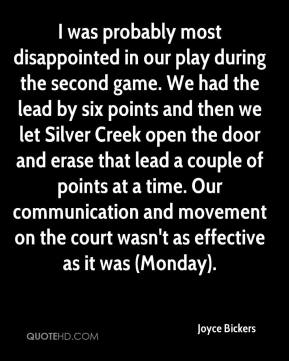 I was probably most disappointed in our play during the second game. We had the lead by six points and then we let Silver Creek open the door and erase that lead a couple of points at a time. Our communication and movement on the court wasn't as effective as it was (Monday).