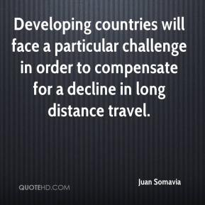 Juan Somavia  - Developing countries will face a particular challenge in order to compensate for a decline in long distance travel.