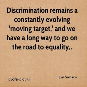 Juan Somavia  - Discrimination remains a constantly evolving 'moving target,' and we have a long way to go on the road to equality.