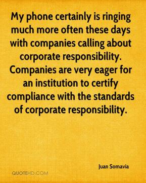 Juan Somavia  - My phone certainly is ringing much more often these days with companies calling about corporate responsibility. Companies are very eager for an institution to certify compliance with the standards of corporate responsibility.