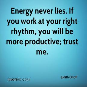 Energy never lies. If you work at your right rhythm, you will be more productive; trust me.