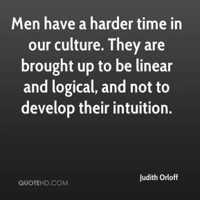 Men have a harder time in our culture. They are brought up to be linear and logical, and not to develop their intuition.