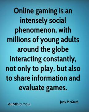 Judy McGrath  - Online gaming is an intensely social phenomenon, with millions of young adults around the globe interacting constantly, not only to play, but also to share information and evaluate games.