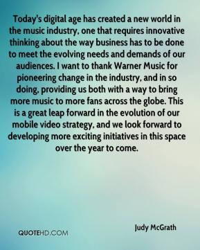 Judy McGrath  - Today's digital age has created a new world in the music industry, one that requires innovative thinking about the way business has to be done to meet the evolving needs and demands of our audiences. I want to thank Warner Music for pioneering change in the industry, and in so doing, providing us both with a way to bring more music to more fans across the globe. This is a great leap forward in the evolution of our mobile video strategy, and we look forward to developing more exciting initiatives in this space over the year to come.