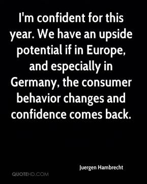 I'm confident for this year. We have an upside potential if in Europe, and especially in Germany, the consumer behavior changes and confidence comes back.