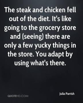 Julia Parrish  - The steak and chicken fell out of the diet. It's like going to the grocery store and (seeing) there are only a few yucky things in the store. You adapt by using what's there.