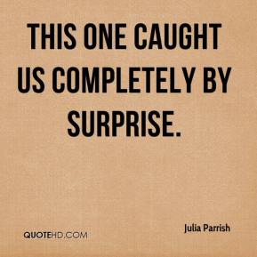 Julia Parrish  - This one caught us completely by surprise.