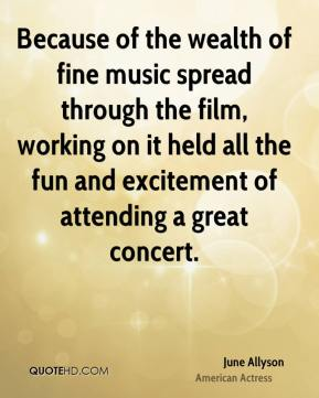 June Allyson - Because of the wealth of fine music spread through the film, working on it held all the fun and excitement of attending a great concert.