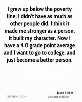 I grew up below the poverty line; I didn't have as much as other people did. I think it made me stronger as a person, it built my character. Now I have a 4.0 grade point average and I want to go to college, and just become a better person.