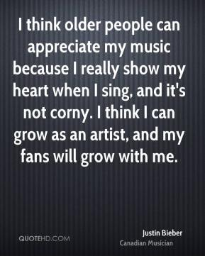 I think older people can appreciate my music because I really show my heart when I sing, and it's not corny. I think I can grow as an artist, and my fans will grow with me.