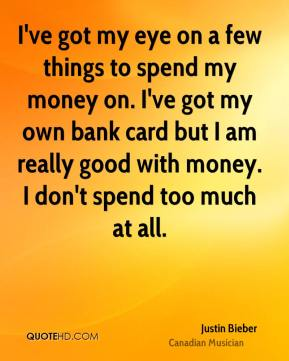 I've got my eye on a few things to spend my money on. I've got my own bank card but I am really good with money. I don't spend too much at all.