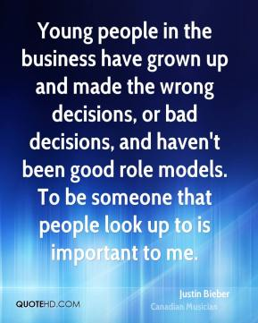 Young people in the business have grown up and made the wrong decisions, or bad decisions, and haven't been good role models. To be someone that people look up to is important to me.