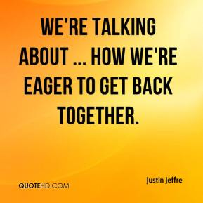 Justin Jeffre  - We're talking about ... how we're eager to get back together.