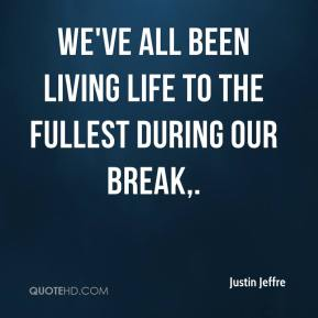 Justin Jeffre  - We've all been living life to the fullest during our break.