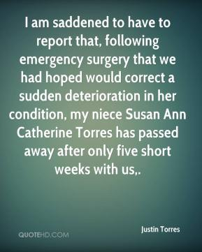 Justin Torres  - I am saddened to have to report that, following emergency surgery that we had hoped would correct a sudden deterioration in her condition, my niece Susan Ann Catherine Torres has passed away after only five short weeks with us.