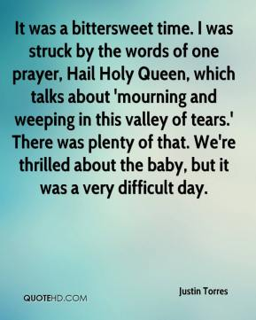 Justin Torres  - It was a bittersweet time. I was struck by the words of one prayer, Hail Holy Queen, which talks about 'mourning and weeping in this valley of tears.' There was plenty of that. We're thrilled about the baby, but it was a very difficult day.
