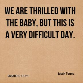 Justin Torres  - We are thrilled with the baby, but this is a very difficult day.