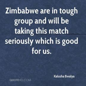 Kalusha Bwalya  - Zimbabwe are in tough group and will be taking this match seriously which is good for us.