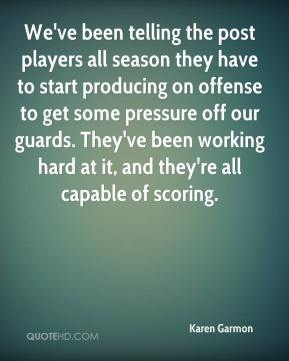 Karen Garmon  - We've been telling the post players all season they have to start producing on offense to get some pressure off our guards. They've been working hard at it, and they're all capable of scoring.