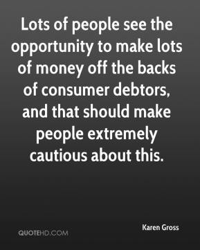 Karen Gross  - Lots of people see the opportunity to make lots of money off the backs of consumer debtors, and that should make people extremely cautious about this.