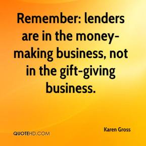 Karen Gross  - Remember: lenders are in the money-making business, not in the gift-giving business.