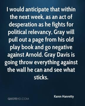 Karen Hanretty  - I would anticipate that within the next week, as an act of desperation as he fights for political relevancy, Gray will pull out a page from his old play book and go negative against Arnold. Gray Davis is going throw everything against the wall he can and see what sticks.