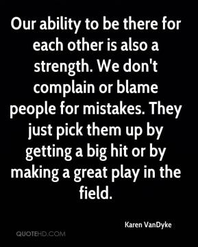 Karen VanDyke  - Our ability to be there for each other is also a strength. We don't complain or blame people for mistakes. They just pick them up by getting a big hit or by making a great play in the field.