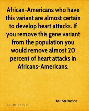 Kari Stefansson  - African-Americans who have this variant are almost certain to develop heart attacks. If you remove this gene variant from the population you would remove almost 20 percent of heart attacks in Africans-Americans.